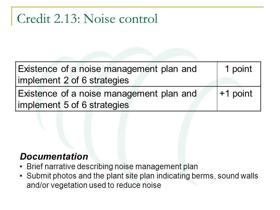 Credit 2.13: Noise control Documentation Brief narrative describing noise management plan Submit photos and the plant site plan indicating berms, soun