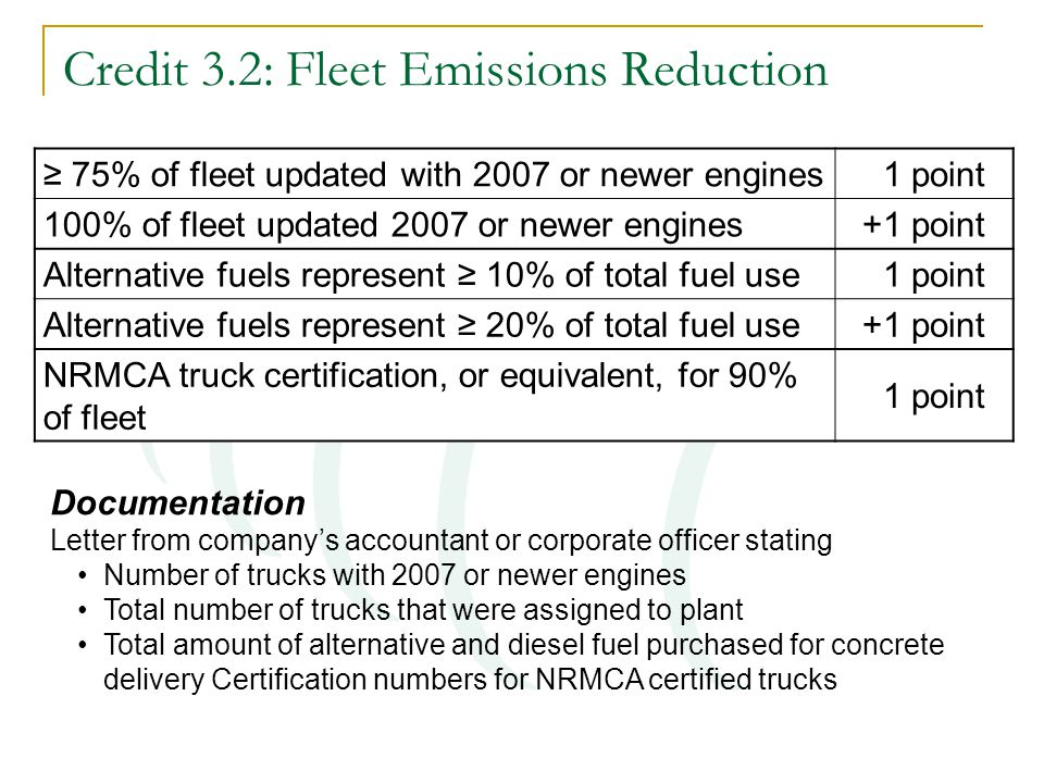Credit 3.2: Fleet Emissions Reduction ≥ 75% of fleet updated with 2007 or newer engines 1 point 100% of fleet updated 2007 or newer engines+1 point Alternative fuels represent ≥ 10% of total fuel use 1 point Alternative fuels represent ≥ 20% of total fuel use+1 point NRMCA truck certification, or equivalent, for 90% of fleet 1 point Documentation Letter from company's accountant or corporate officer stating Number of trucks with 2007 or newer engines Total number of trucks that were assigned to plant Total amount of alternative and diesel fuel purchased for concrete delivery Certification numbers for NRMCA certified trucks