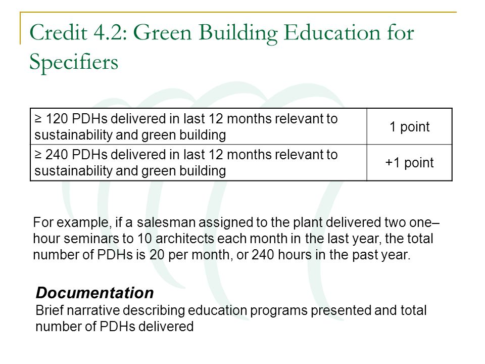 Credit 4.2: Green Building Education for Specifiers ≥ 120 PDHs delivered in last 12 months relevant to sustainability and green building 1 point ≥ 240