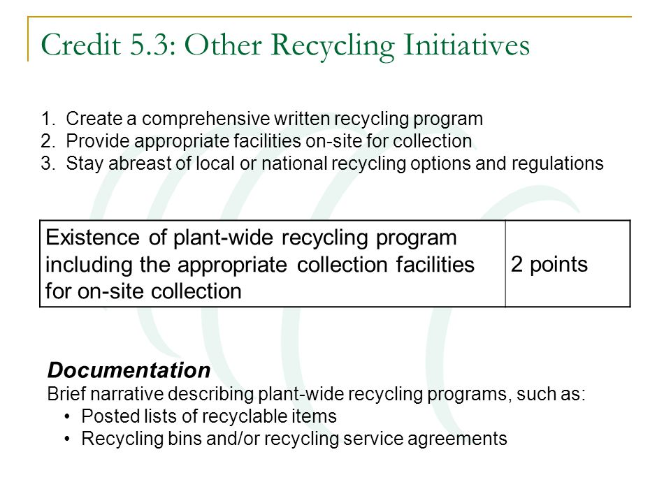 Credit 5.3: Other Recycling Initiatives 1.Create a comprehensive written recycling program 2.Provide appropriate facilities on-site for collection 3.Stay abreast of local or national recycling options and regulations Existence of plant-wide recycling program including the appropriate collection facilities for on-site collection 2 points Documentation Brief narrative describing plant-wide recycling programs, such as: Posted lists of recyclable items Recycling bins and/or recycling service agreements