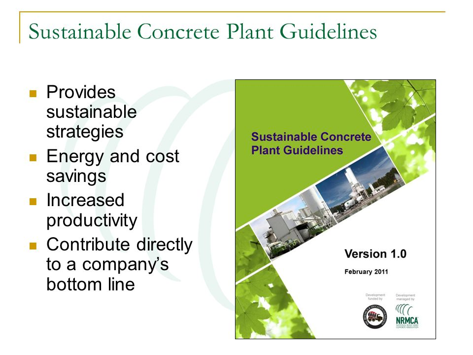 Sustainable Concrete Plant Guidelines Provides sustainable strategies Energy and cost savings Increased productivity Contribute directly to a company'