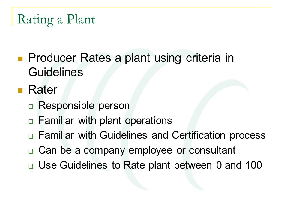 Rating a Plant Producer Rates a plant using criteria in Guidelines Rater  Responsible person  Familiar with plant operations  Familiar with Guidelines and Certification process  Can be a company employee or consultant  Use Guidelines to Rate plant between 0 and 100
