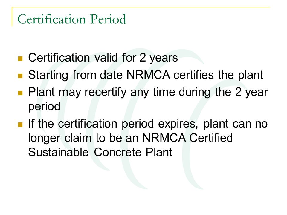 Certification Period Certification valid for 2 years Starting from date NRMCA certifies the plant Plant may recertify any time during the 2 year period If the certification period expires, plant can no longer claim to be an NRMCA Certified Sustainable Concrete Plant