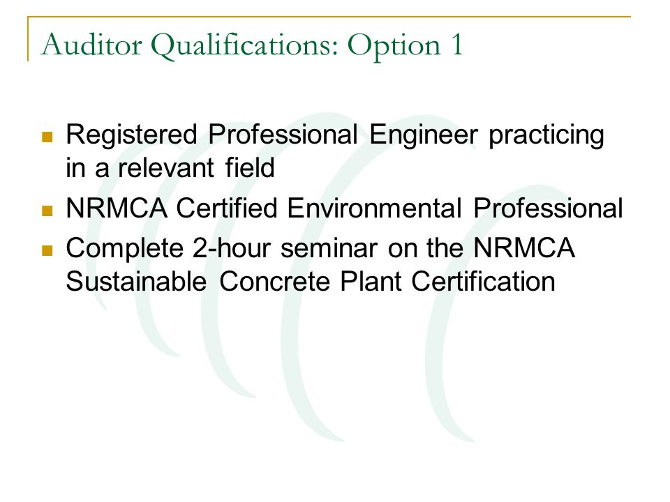 Auditor Qualifications: Option 1 Registered Professional Engineer practicing in a relevant field NRMCA Certified Environmental Professional Complete 2