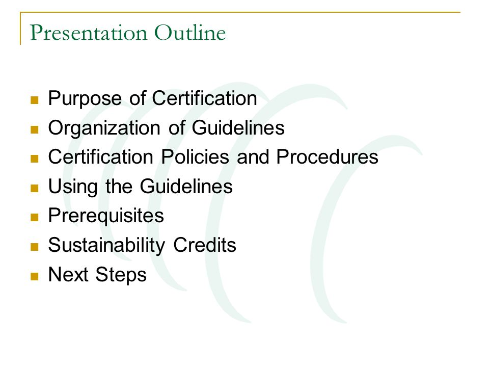 Presentation Outline Purpose of Certification Organization of Guidelines Certification Policies and Procedures Using the Guidelines Prerequisites Sustainability Credits Next Steps
