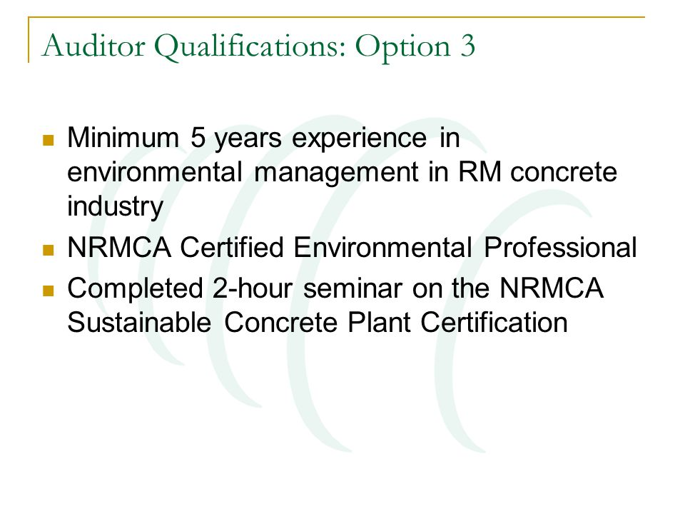 Auditor Qualifications: Option 3 Minimum 5 years experience in environmental management in RM concrete industry NRMCA Certified Environmental Professional Completed 2-hour seminar on the NRMCA Sustainable Concrete Plant Certification