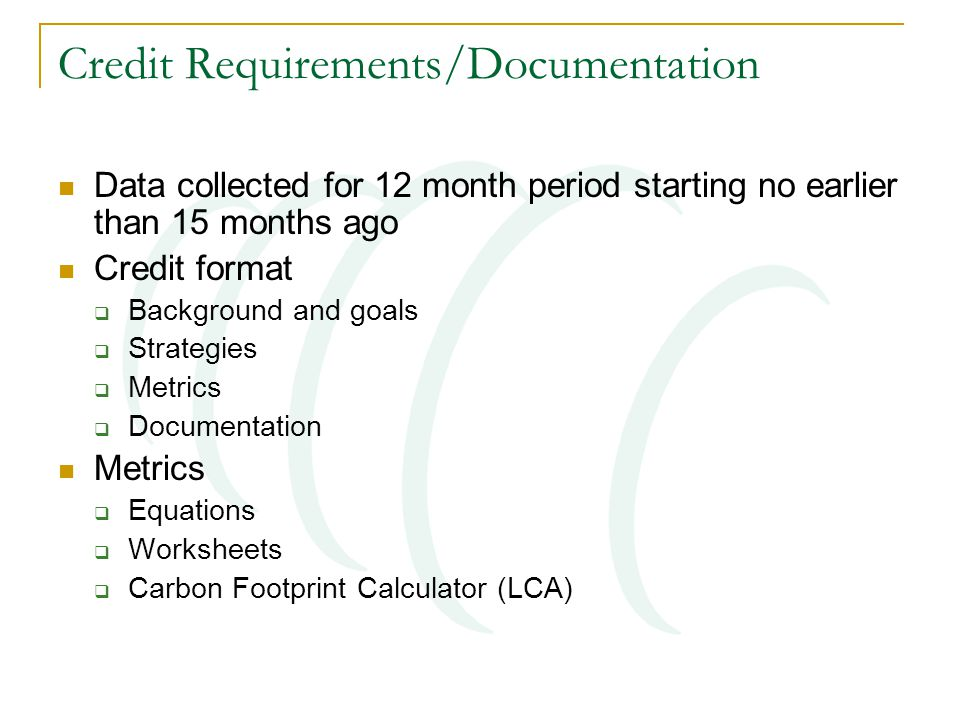 Credit Requirements/Documentation Data collected for 12 month period starting no earlier than 15 months ago Credit format  Background and goals  Strategies  Metrics  Documentation Metrics  Equations  Worksheets  Carbon Footprint Calculator (LCA)