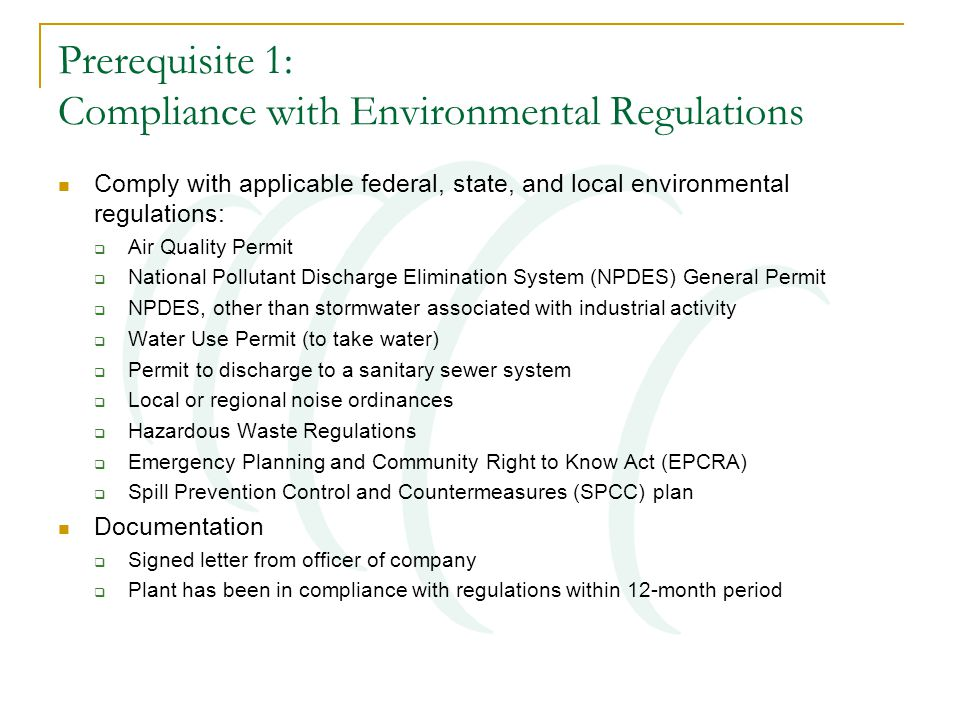 Prerequisite 1: Compliance with Environmental Regulations Comply with applicable federal, state, and local environmental regulations:  Air Quality Permit  National Pollutant Discharge Elimination System (NPDES) General Permit  NPDES, other than stormwater associated with industrial activity  Water Use Permit (to take water)  Permit to discharge to a sanitary sewer system  Local or regional noise ordinances  Hazardous Waste Regulations  Emergency Planning and Community Right to Know Act (EPCRA)  Spill Prevention Control and Countermeasures (SPCC) plan Documentation  Signed letter from officer of company  Plant has been in compliance with regulations within 12-month period