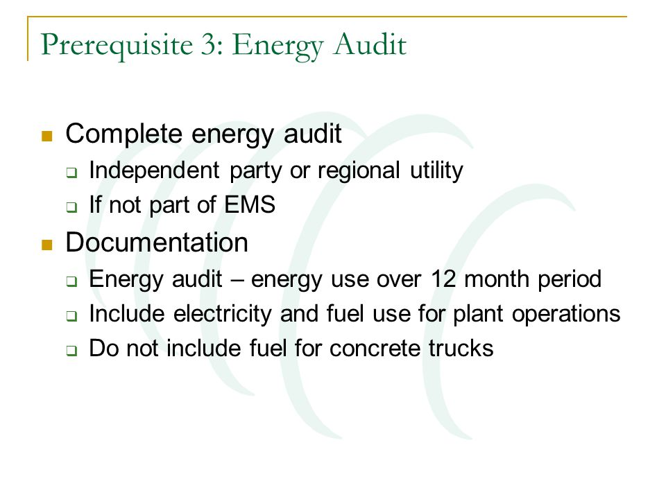 Prerequisite 3: Energy Audit Complete energy audit  Independent party or regional utility  If not part of EMS Documentation  Energy audit – energy use over 12 month period  Include electricity and fuel use for plant operations  Do not include fuel for concrete trucks