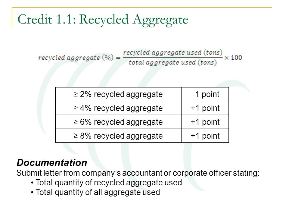 Credit 1.1: Recycled Aggregate ≥ 2% recycled aggregate 1 point ≥ 4% recycled aggregate+1 point ≥ 6% recycled aggregate+1 point ≥ 8% recycled aggregate+1 point Documentation Submit letter from company's accountant or corporate officer stating: Total quantity of recycled aggregate used Total quantity of all aggregate used