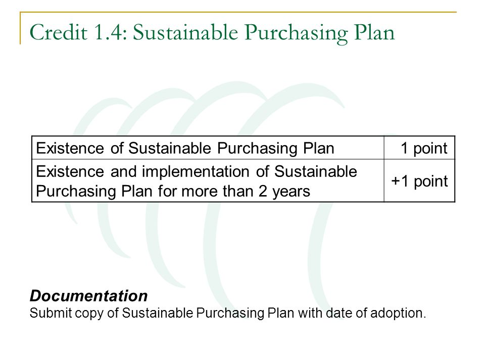 Credit 1.4: Sustainable Purchasing Plan Existence of Sustainable Purchasing Plan 1 point Existence and implementation of Sustainable Purchasing Plan for more than 2 years +1 point Documentation Submit copy of Sustainable Purchasing Plan with date of adoption.