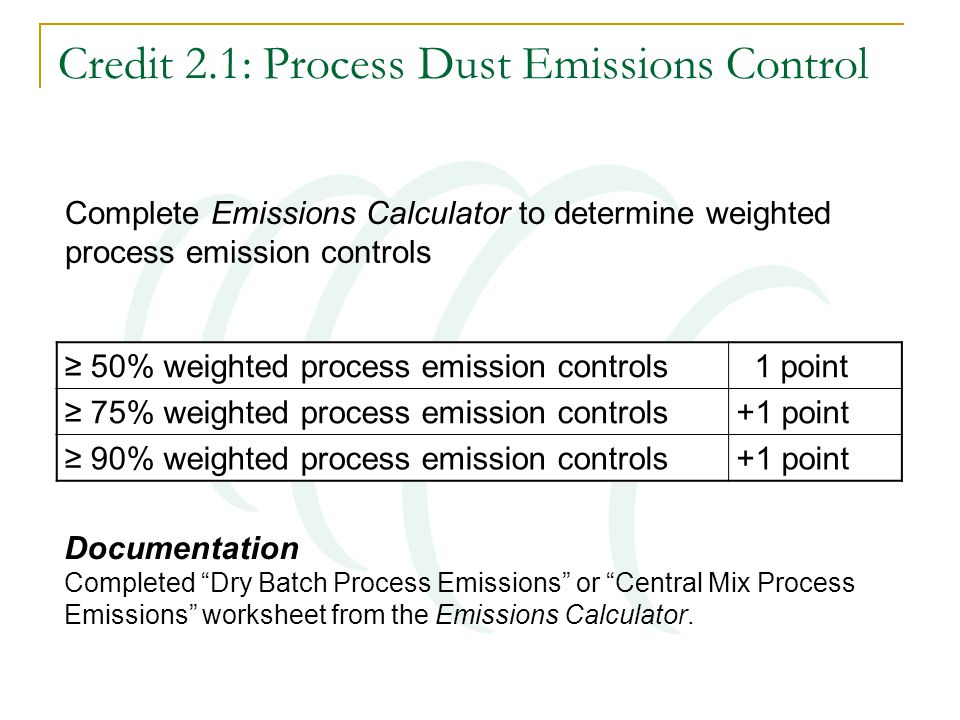 Credit 2.1: Process Dust Emissions Control ≥ 50% weighted process emission controls 1 point ≥ 75% weighted process emission controls+1 point ≥ 90% weighted process emission controls+1 point Documentation Completed Dry Batch Process Emissions or Central Mix Process Emissions worksheet from the Emissions Calculator.