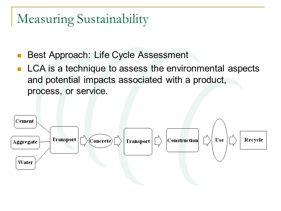 Measuring Sustainability Best Approach: Life Cycle Assessment LCA is a technique to assess the environmental aspects and potential impacts associated