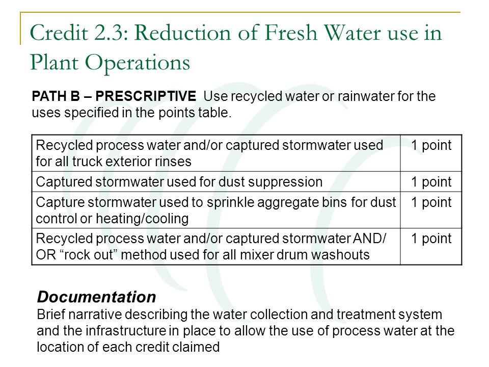 Credit 2.3: Reduction of Fresh Water use in Plant Operations Recycled process water and/or captured stormwater used for all truck exterior rinses 1 po