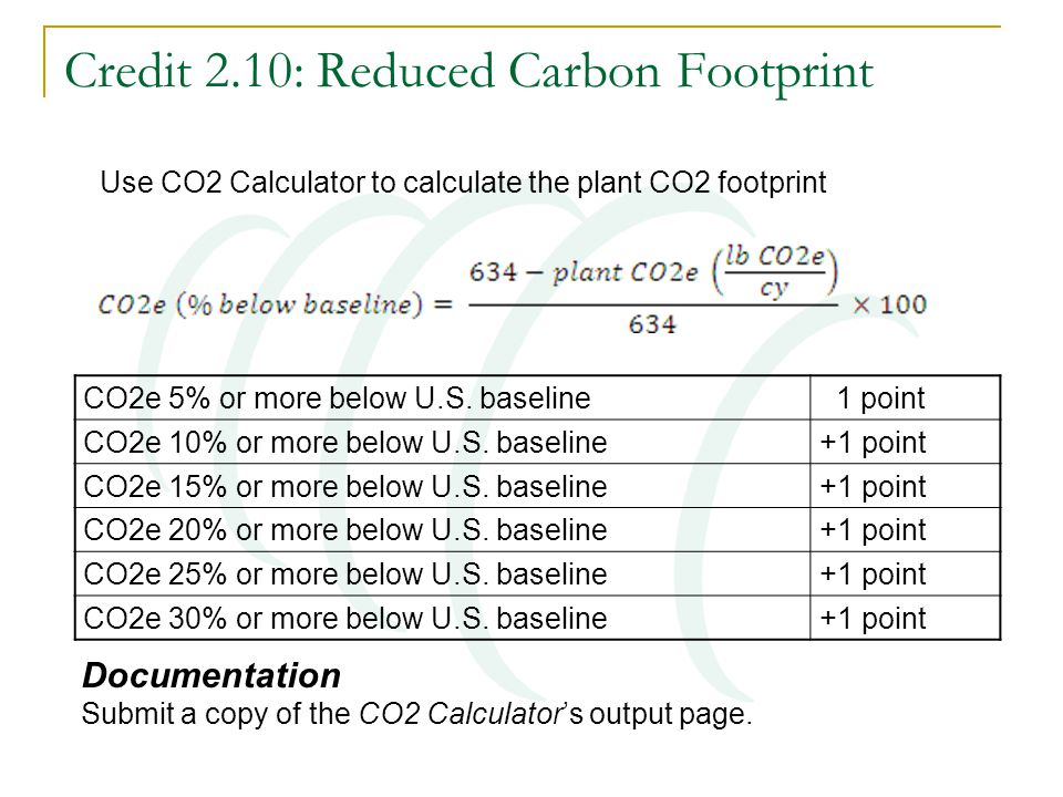 Credit 2.10: Reduced Carbon Footprint Documentation Submit a copy of the CO2 Calculator's output page. CO2e 5% or more below U.S. baseline 1 point CO2