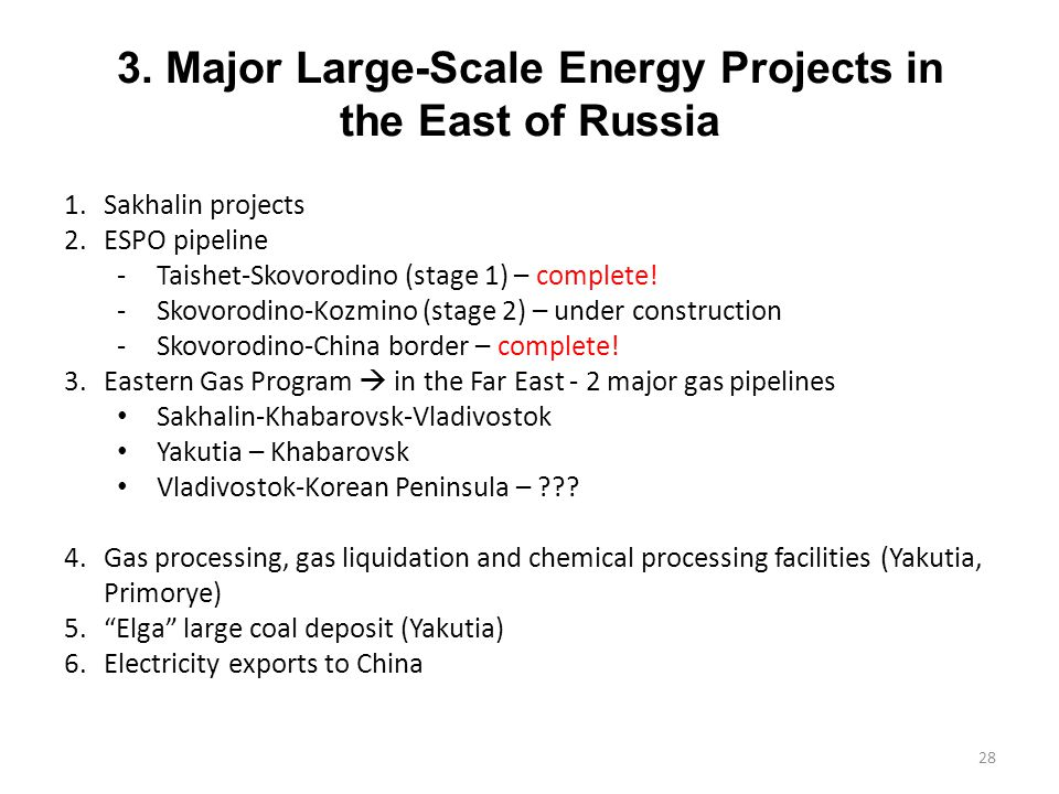 3. Major Large-Scale Energy Projects in the East of Russia 1.Sakhalin projects 2.ESPO pipeline -Taishet-Skovorodino (stage 1) – complete! -Skovorodino