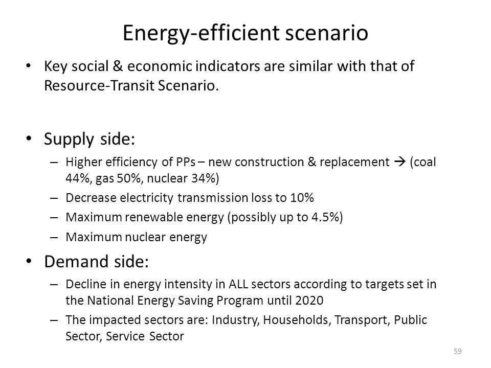Energy-efficient scenario Key social & economic indicators are similar with that of Resource-Transit Scenario. Supply side: – Higher efficiency of PPs