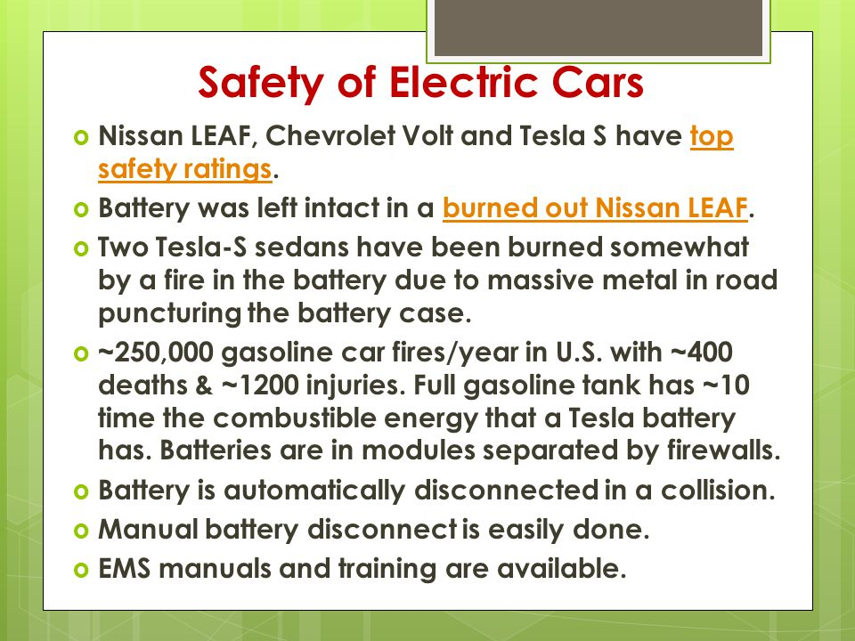 Safety of Electric Cars  Nissan LEAF, Chevrolet Volt and Tesla S have top safety ratings.top safety ratings  Battery was left intact in a burned out Nissan LEAF.burned out Nissan LEAF  Two Tesla-S sedans have been burned somewhat by a fire in the battery due to massive metal in road puncturing the battery case.