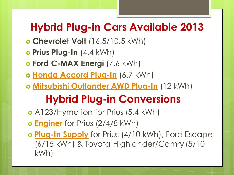 Hybrid Plug-in Cars Available 2013  Chevrolet Volt (16.5/10.5 kWh)  Prius Plug-In (4.4 kWh)  Ford C-MAX Energi (7.6 kWh)  Honda Accord Plug-In (6.7 kWh) Honda Accord Plug-In  Mitsubishi Outlander AWD Plug-In (12 kWh) Mitsubishi Outlander AWD Plug-In Hybrid Plug-in Conversions  A123/Hymotion for Prius (5.4 kWh)  Enginer for Prius (2/4/8 kWh) Enginer  Plug-In Supply for Prius (4/10 kWh), Ford Escape (6/15 kWh) & Toyota Highlander/Camry (5/10 kWh) Plug-In Supply