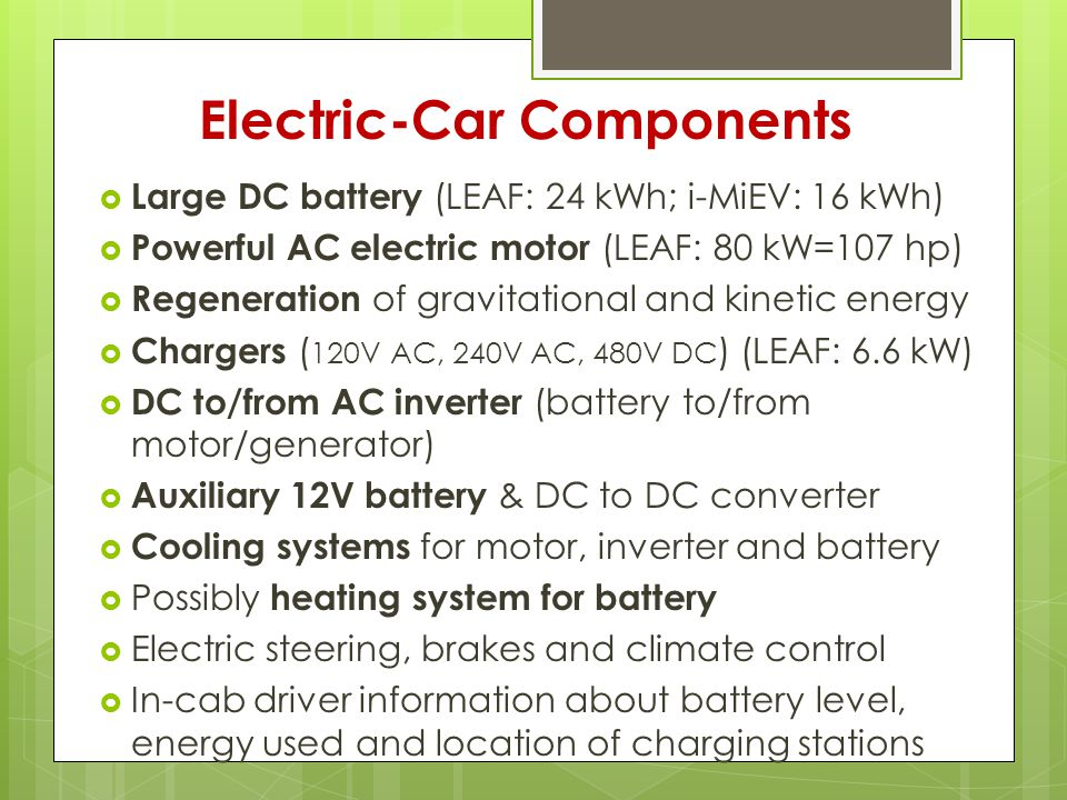 Electric-Car Components  Large DC battery (LEAF: 24 kWh; i-MiEV: 16 kWh)  Powerful AC electric motor (LEAF: 80 kW=107 hp)  Regeneration of gravitational and kinetic energy  Chargers ( 120V AC, 240V AC, 480V DC ) (LEAF: 6.6 kW)  DC to/from AC inverter (battery to/from motor/generator)  Auxiliary 12V battery & DC to DC converter  Cooling systems for motor, inverter and battery  Possibly heating system for battery  Electric steering, brakes and climate control  In-cab driver information about battery level, energy used and location of charging stations