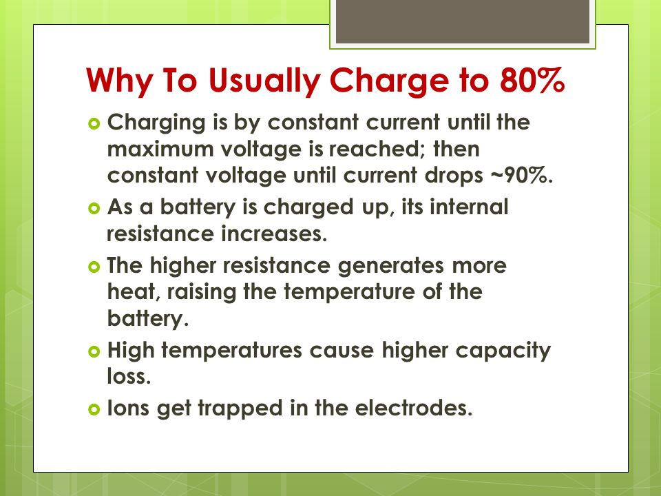 Why To Usually Charge to 80%  Charging is by constant current until the maximum voltage is reached; then constant voltage until current drops ~90%.