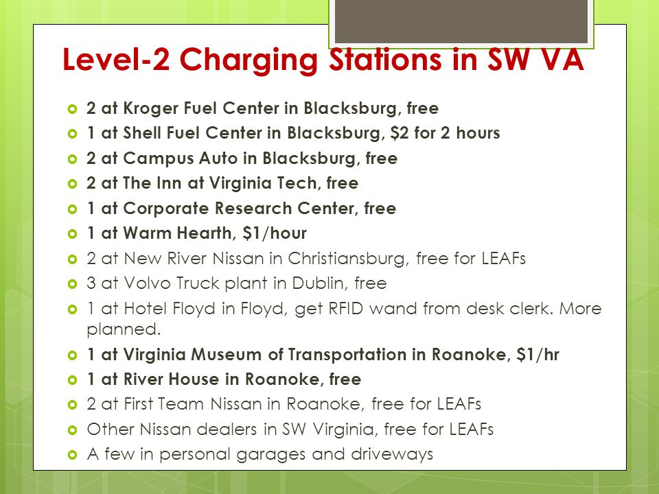 Level-2 Charging Stations in SW VA  2 at Kroger Fuel Center in Blacksburg, free  1 at Shell Fuel Center in Blacksburg, $2 for 2 hours  2 at Campus Auto in Blacksburg, free  2 at The Inn at Virginia Tech, free  1 at Corporate Research Center, free  1 at Warm Hearth, $1/hour  2 at New River Nissan in Christiansburg, free for LEAFs  3 at Volvo Truck plant in Dublin, free  1 at Hotel Floyd in Floyd, get RFID wand from desk clerk.