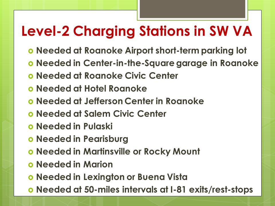 Level-2 Charging Stations in SW VA  Needed at Roanoke Airport short-term parking lot  Needed in Center-in-the-Square garage in Roanoke  Needed at Roanoke Civic Center  Needed at Hotel Roanoke  Needed at Jefferson Center in Roanoke  Needed at Salem Civic Center  Needed in Pulaski  Needed in Pearisburg  Needed in Martinsville or Rocky Mount  Needed in Marion  Needed in Lexington or Buena Vista  Needed at 50-miles intervals at I-81 exits/rest-stops