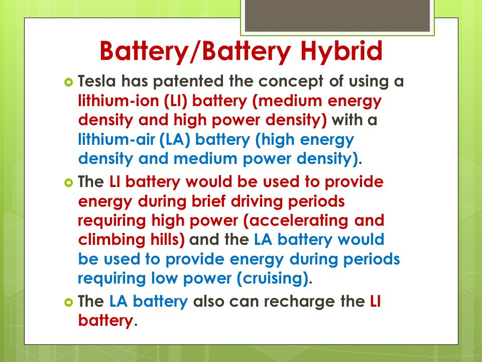 Battery/Battery Hybrid  Tesla has patented the concept of using a lithium-ion (LI) battery (medium energy density and high power density) with a lithium-air (LA) battery (high energy density and medium power density).
