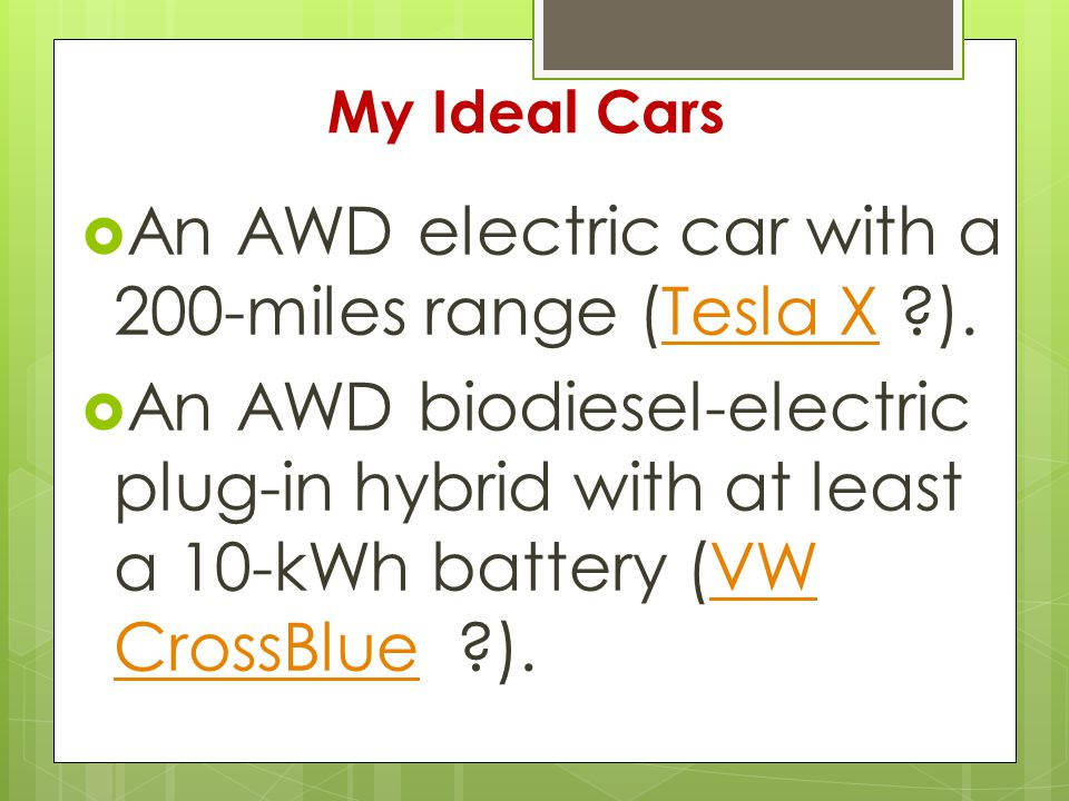 My Ideal Cars  An AWD electric car with a 200-miles range (Tesla X ).Tesla X  An AWD biodiesel-electric plug-in hybrid with at least a 10-kWh battery (VW CrossBlue ).VW CrossBlue
