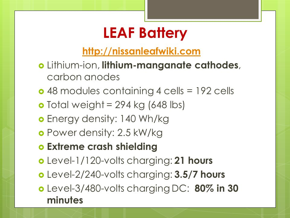 LEAF Battery http://nissanleafwiki.com  Lithium-ion, lithium-manganate cathodes, carbon anodes  48 modules containing 4 cells = 192 cells  Total weight = 294 kg (648 lbs)  Energy density: 140 Wh/kg  Power density: 2.5 kW/kg  Extreme crash shielding  Level-1/120-volts charging: 21 hours  Level-2/240-volts charging: 3.5/7 hours  Level-3/480-volts charging DC: 80% in 30 minutes