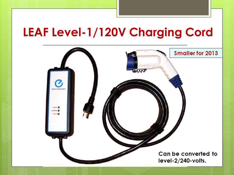 LEAF Level-1/120V Charging Cord Can be converted to level-2/240-volts. Smaller for 2013