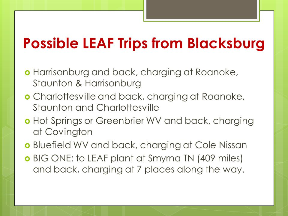 Possible LEAF Trips from Blacksburg  Harrisonburg and back, charging at Roanoke, Staunton & Harrisonburg  Charlottesville and back, charging at Roanoke, Staunton and Charlottesville  Hot Springs or Greenbrier WV and back, charging at Covington  Bluefield WV and back, charging at Cole Nissan  BIG ONE: to LEAF plant at Smyrna TN (409 miles) and back, charging at 7 places along the way.