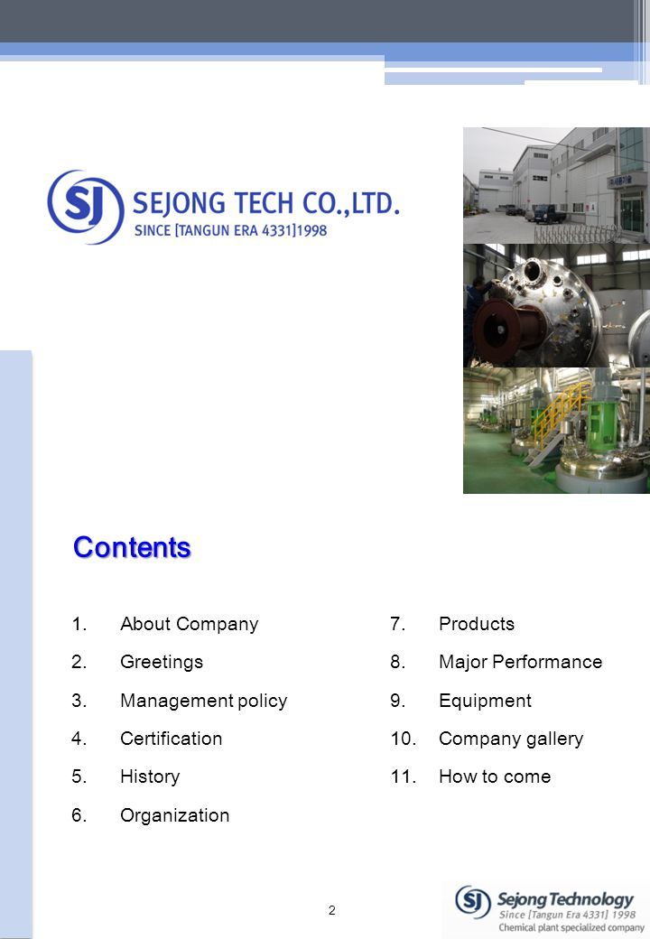 1.About Company 2.Greetings 3.Management policy 4.Certification 5.History 6.Organization 7.Products 8.Major Performance 9.Equipment 10.Company gallery 11.How to come Contents 2
