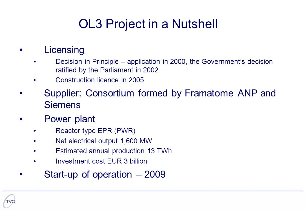 OL3 Project in a Nutshell Licensing Decision in Principle – application in 2000, the Government's decision ratified by the Parliament in 2002 Construction licence in 2005 Supplier: Consortium formed by Framatome ANP and Siemens Power plant Reactor type EPR (PWR) Net electrical output 1,600 MW Estimated annual production 13 TWh Investment cost EUR 3 billion Start-up of operation – 2009