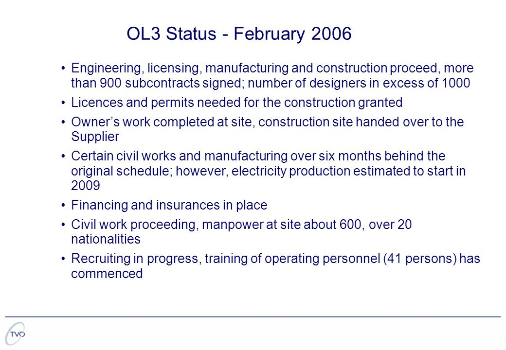 Engineering, licensing, manufacturing and construction proceed, more than 900 subcontracts signed; number of designers in excess of 1000 Licences and permits needed for the construction granted Owner's work completed at site, construction site handed over to the Supplier Certain civil works and manufacturing over six months behind the original schedule; however, electricity production estimated to start in 2009 Financing and insurances in place Civil work proceeding, manpower at site about 600, over 20 nationalities Recruiting in progress, training of operating personnel (41 persons) has commenced OL3 Status - February 2006