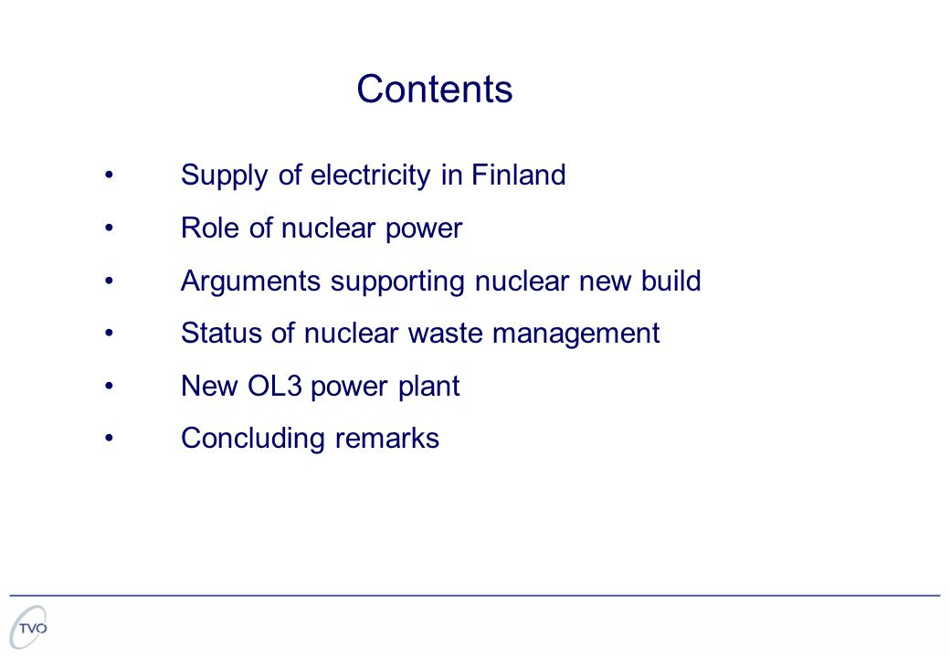 Contents Supply of electricity in Finland Role of nuclear power Arguments supporting nuclear new build Status of nuclear waste management New OL3 power plant Concluding remarks