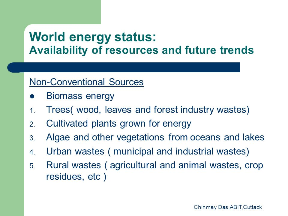 Chinmay Das,ABIT,Cuttack World energy status: Availability of resources and future trends Non-Conventional Sources Biomass energy 1.
