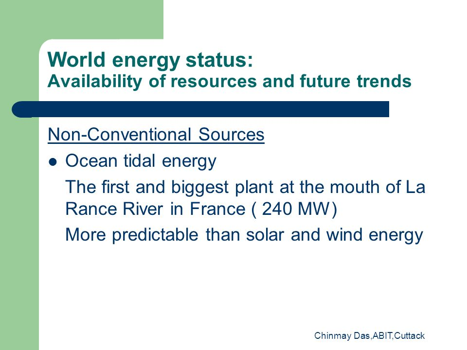 World energy status: Availability of resources and future trends Non-Conventional Sources Ocean tidal energy The first and biggest plant at the mouth of La Rance River in France ( 240 MW) More predictable than solar and wind energy