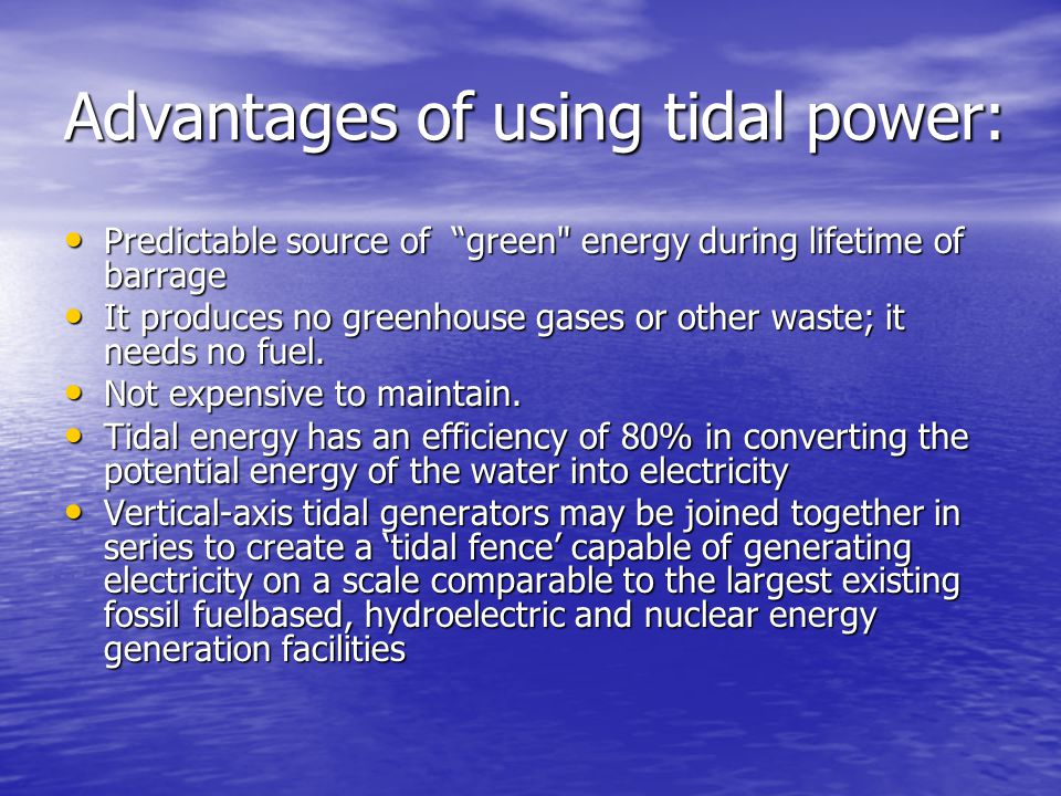 Advantages of using tidal power: Predictable source of green energy during lifetime of barrage Predictable source of green energy during lifetime of barrage It produces no greenhouse gases or other waste; it needs no fuel.