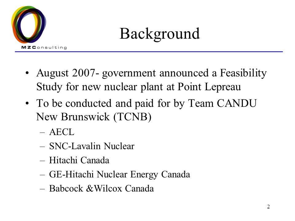 2 Background August 2007- government announced a Feasibility Study for new nuclear plant at Point Lepreau To be conducted and paid for by Team CANDU New Brunswick (TCNB) –AECL –SNC-Lavalin Nuclear –Hitachi Canada –GE-Hitachi Nuclear Energy Canada –Babcock &Wilcox Canada