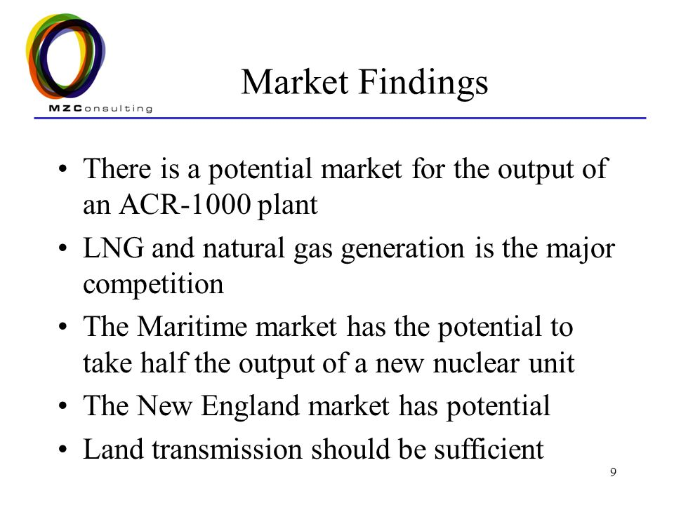 9 Market Findings There is a potential market for the output of an ACR-1000 plant LNG and natural gas generation is the major competition The Maritime market has the potential to take half the output of a new nuclear unit The New England market has potential Land transmission should be sufficient