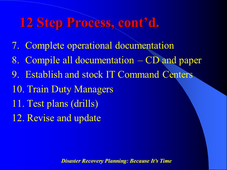 Disaster Recovery Planning: Because It's Time 12 Step Process, cont'd. 7. Complete operational documentation 8. Compile all documentation – CD and pap