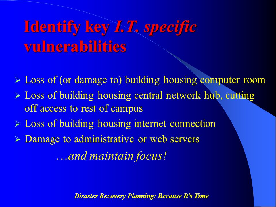 Disaster Recovery Planning: Because It's Time Identify key I.T. specific vulnerabilities  Loss of (or damage to) building housing computer room  Los
