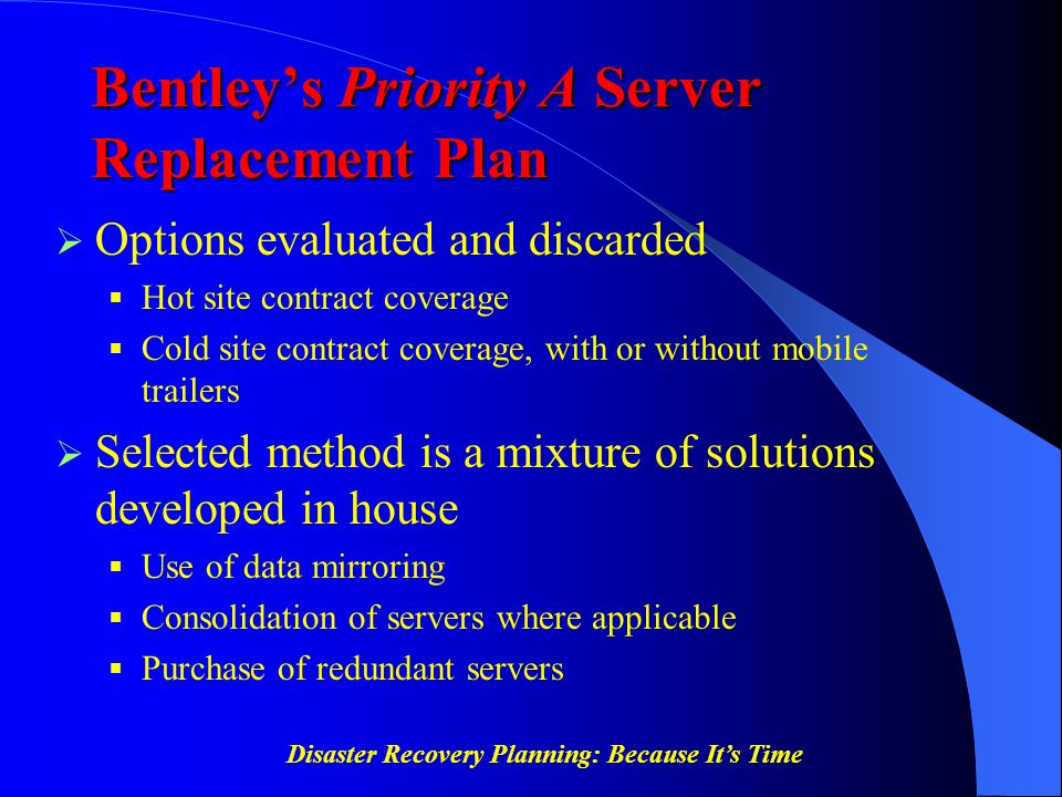 Disaster Recovery Planning: Because It's Time Bentley's Priority A Server Replacement Plan  Options evaluated and discarded  Hot site contract cover