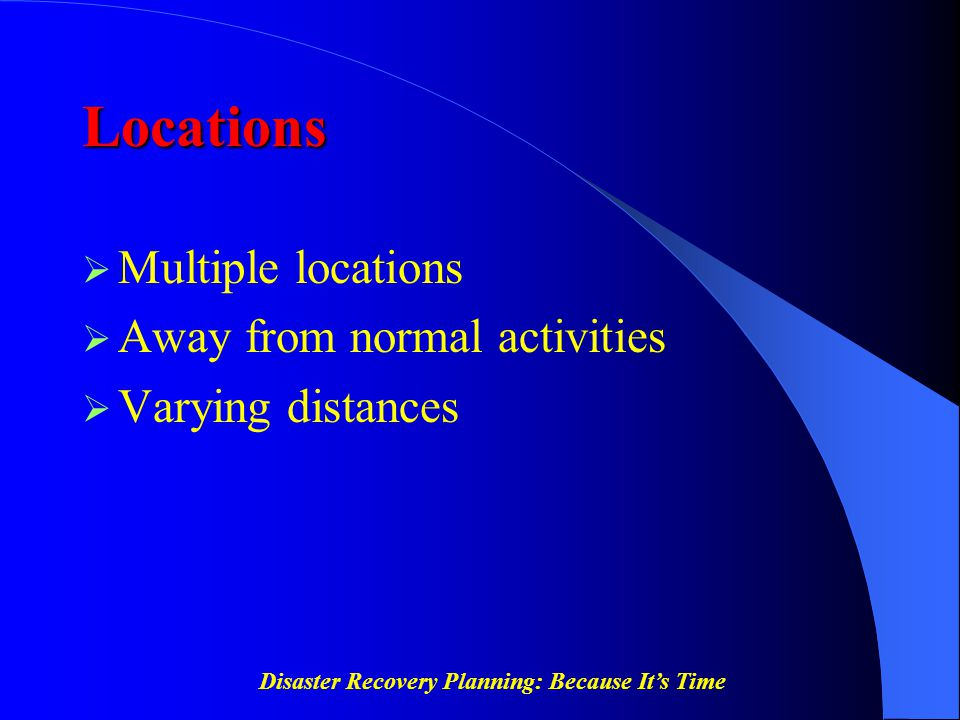 Disaster Recovery Planning: Because It's Time Locations  Multiple locations  Away from normal activities  Varying distances