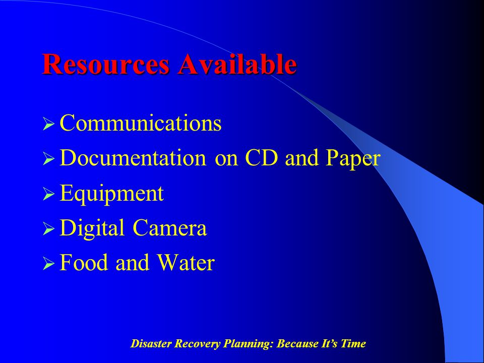 Disaster Recovery Planning: Because It's Time Resources Available  Communications  Documentation on CD and Paper  Equipment  Digital Camera  Food