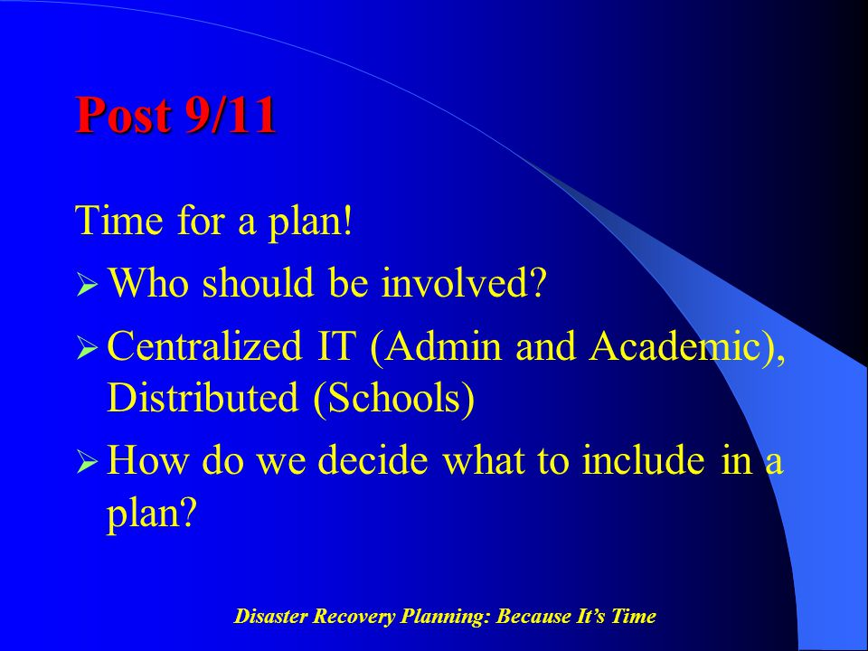 Disaster Recovery Planning: Because It's Time Post 9/11 Time for a plan!  Who should be involved?  Centralized IT (Admin and Academic), Distributed