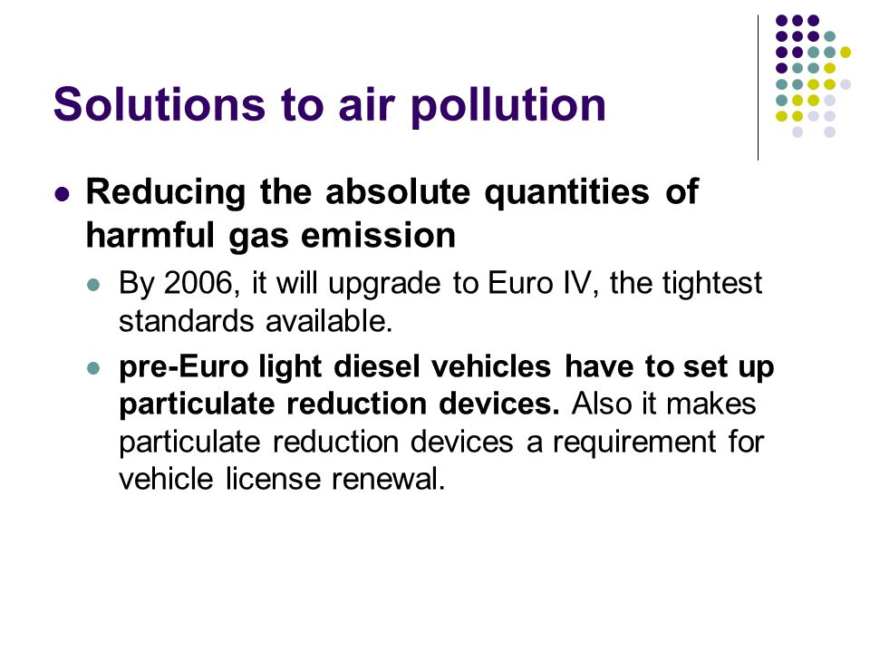 Solutions to air pollution Reducing the absolute quantities of harmful gas emission By 2006, it will upgrade to Euro IV, the tightest standards available.