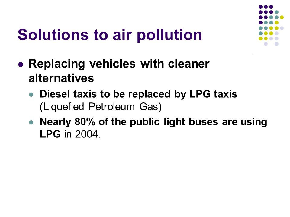 Solutions to air pollution Replacing vehicles with cleaner alternatives Diesel taxis to be replaced by LPG taxis (Liquefied Petroleum Gas) Nearly 80% of the public light buses are using LPG in 2004.