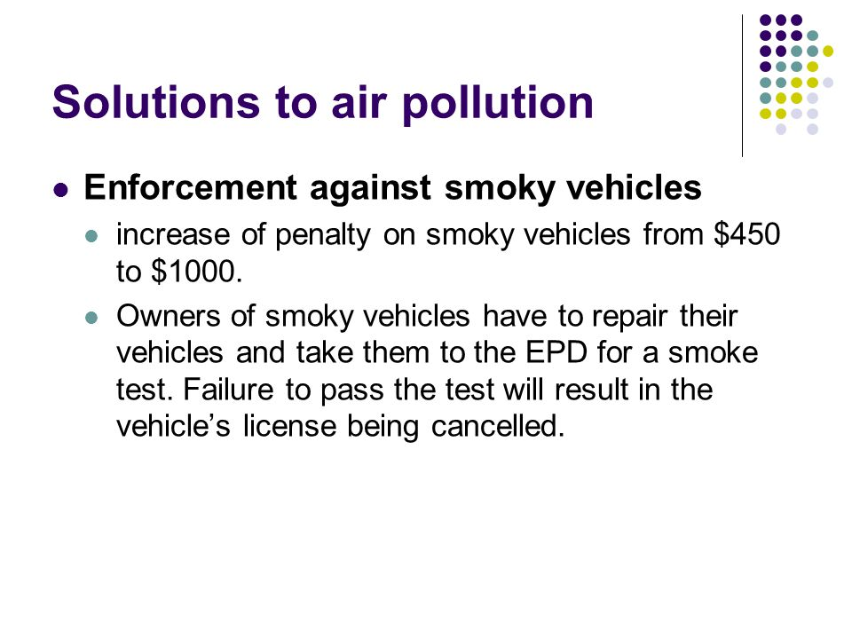 Solutions to air pollution Enforcement against smoky vehicles increase of penalty on smoky vehicles from $450 to $1000.